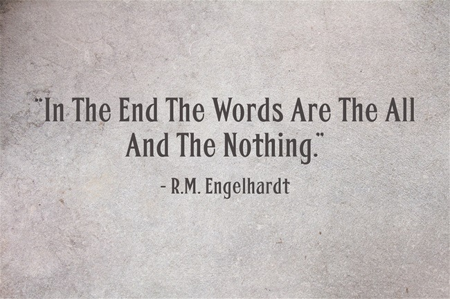 In The End The Words Are The All And The Nothing ~ R.M. Engelhardt